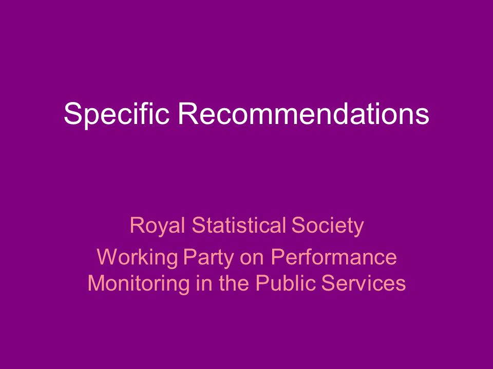 Specific Recommendations Royal Statistical Society Working Party on Performance Monitoring in the Public Services
