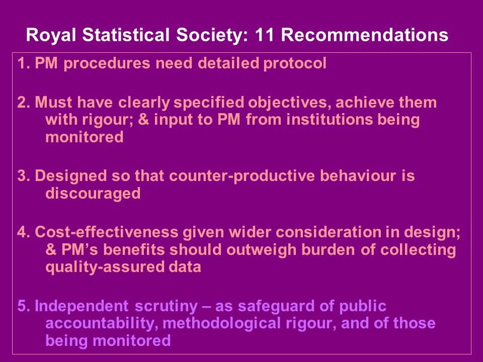Royal Statistical Society: 11 Recommendations 1. PM procedures need detailed protocol 2. Must have clearly specified objectives, achieve them with rig