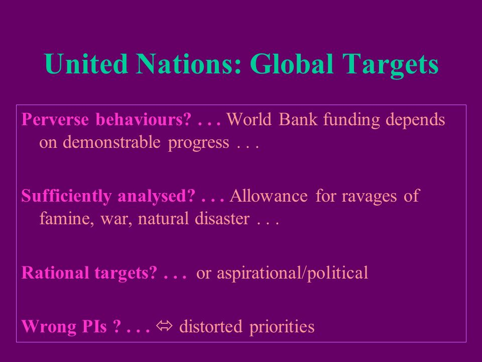 United Nations: Global Targets Perverse behaviours?... World Bank funding depends on demonstrable progress... Sufficiently analysed?... Allowance for