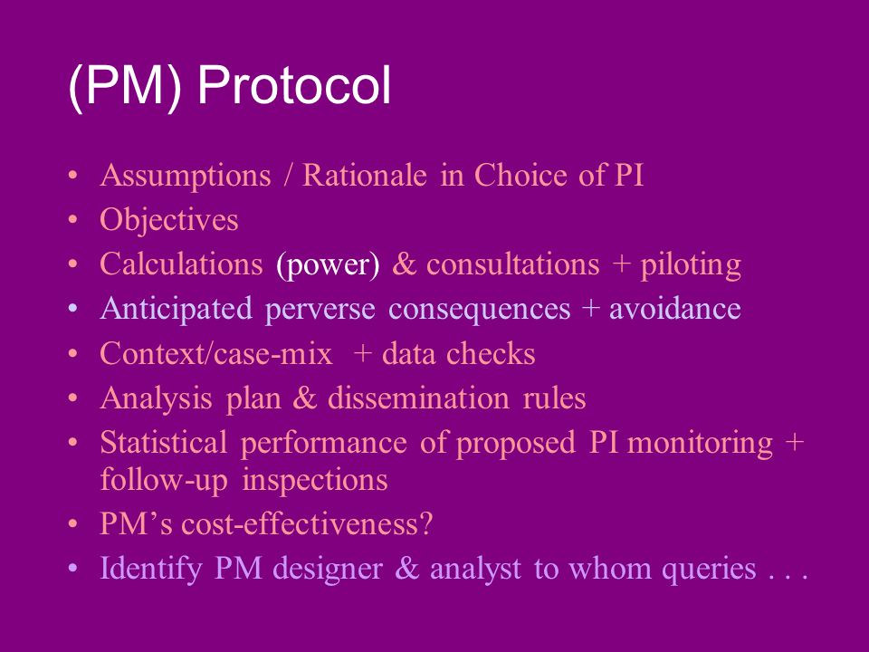 (PM) Protocol Assumptions / Rationale in Choice of PI Objectives Calculations (power) & consultations + piloting Anticipated perverse consequences + avoidance Context/case-mix + data checks Analysis plan & dissemination rules Statistical performance of proposed PI monitoring + follow-up inspections PMs cost-effectiveness.