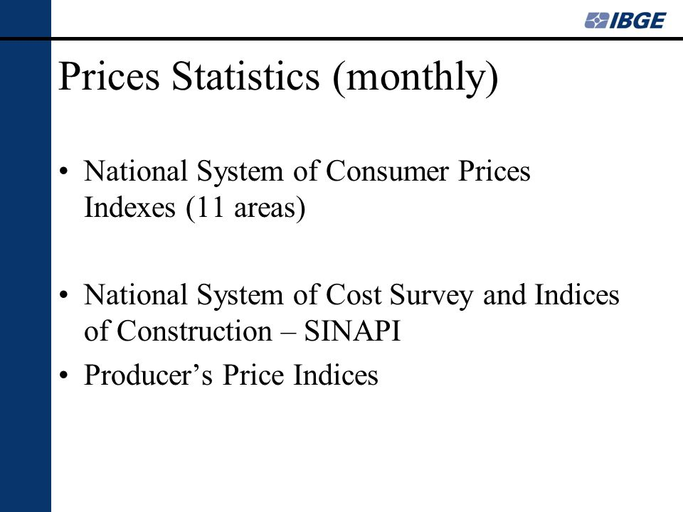 Prices Statistics (monthly) National System of Consumer Prices Indexes (11 areas) National System of Cost Survey and Indices of Construction – SINAPI