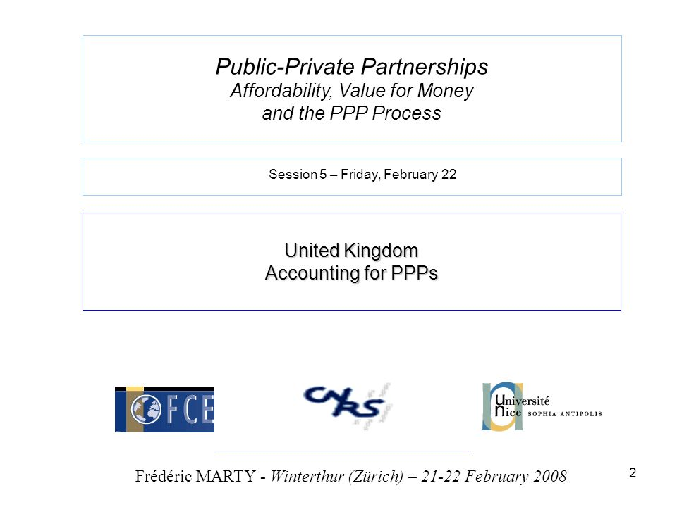 2 Public-Private Partnerships Affordability, Value for Money and the PPP Process United Kingdom Accounting for PPPs Frédéric MARTY - Winterthur (Zürich) – 21-22 February 2008 Session 5 – Friday, February 22