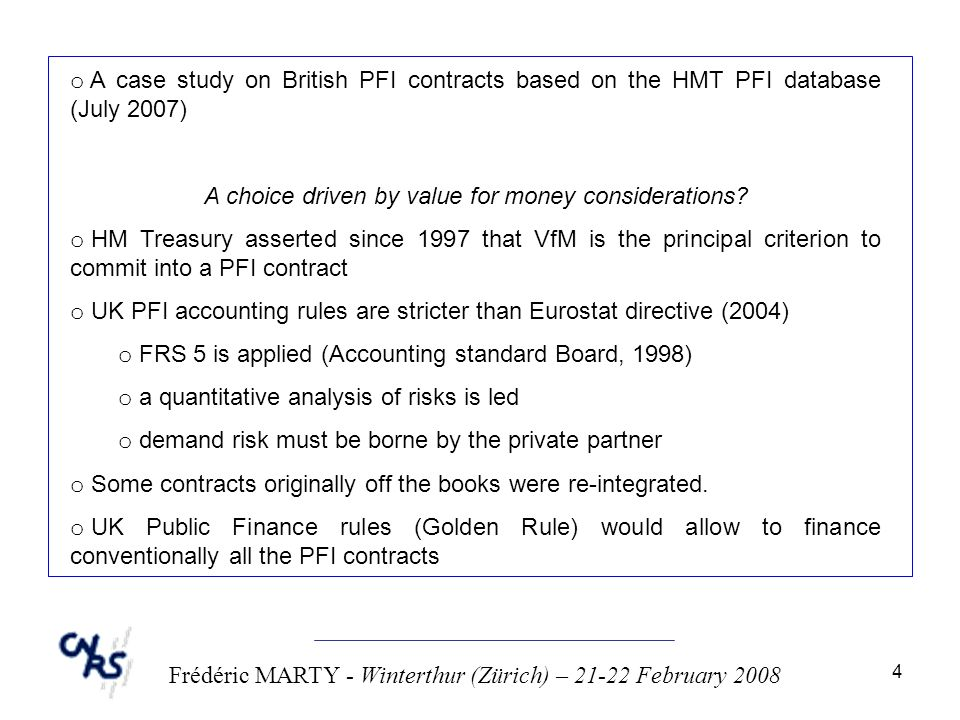 4 Frédéric MARTY - Winterthur (Zürich) – 21-22 February 2008 o A case study on British PFI contracts based on the HMT PFI database (July 2007) A choice driven by value for money considerations.