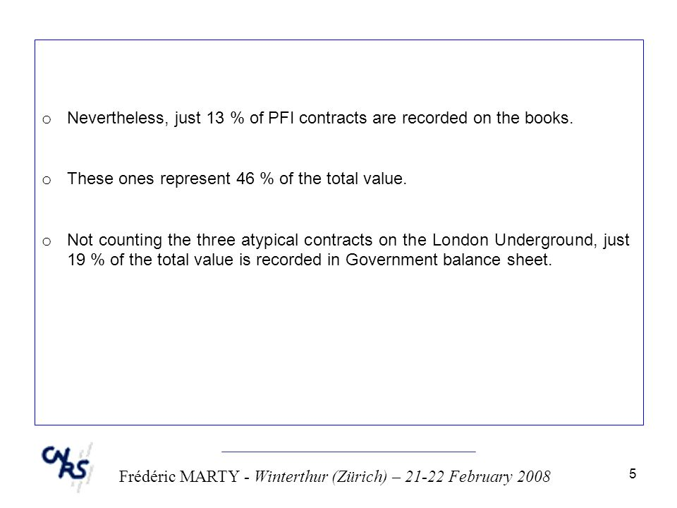 5 Frédéric MARTY - Winterthur (Zürich) – 21-22 February 2008 o Nevertheless, just 13 % of PFI contracts are recorded on the books. o These ones repres