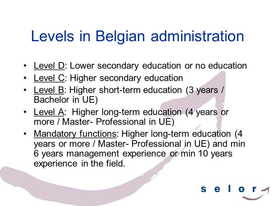 Levels in Belgian administration Level D: Lower secondary education or no education Level C: Higher secondary education Level B: Higher short-term edu