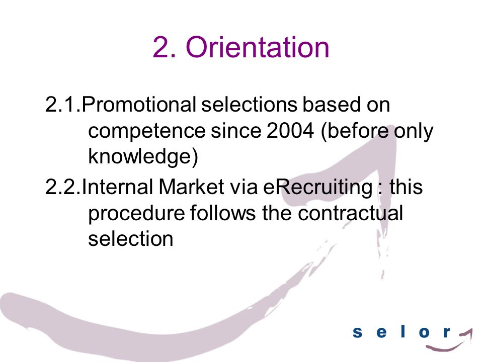 2. Orientation 2.1.Promotional selections based on competence since 2004 (before only knowledge) 2.2.Internal Market via eRecruiting : this procedure