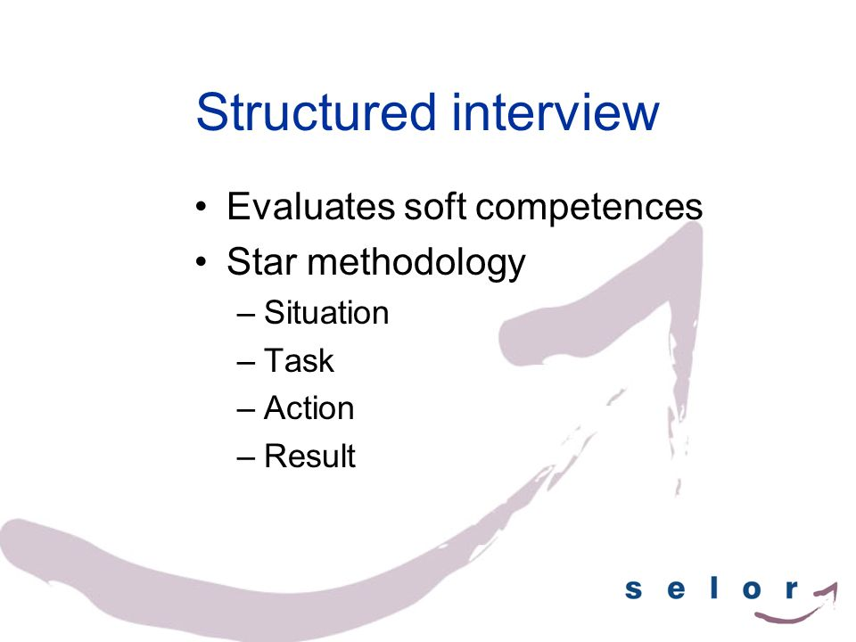 Structured interview Evaluates soft competences Star methodology –Situation –Task –Action –Result