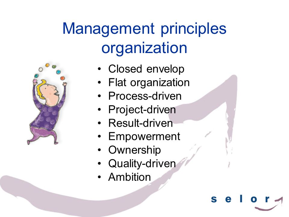 Management principles organization Closed envelop Flat organization Process-driven Project-driven Result-driven Empowerment Ownership Quality-driven A