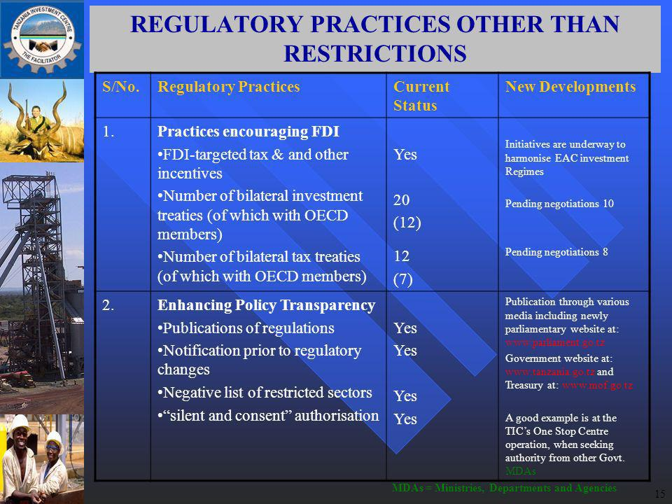 15 REGULATORY PRACTICES OTHER THAN RESTRICTIONS S/No.Regulatory PracticesCurrent Status New Developments 1.Practices encouraging FDI FDI-targeted tax & and other incentives Number of bilateral investment treaties (of which with OECD members) Number of bilateral tax treaties (of which with OECD members) Yes 20 (12) 12 (7) Initiatives are underway to harmonise EAC investment Regimes Pending negotiations 10 Pending negotiations 8 2.Enhancing Policy Transparency Publications of regulations Notification prior to regulatory changes Negative list of restricted sectors silent and consent authorisation Yes Publication through various media including newly parliamentary website at:   Government website at:   and Treasury at:   A good example is at the TICs One Stop Centre operation, when seeking authority from other Govt.