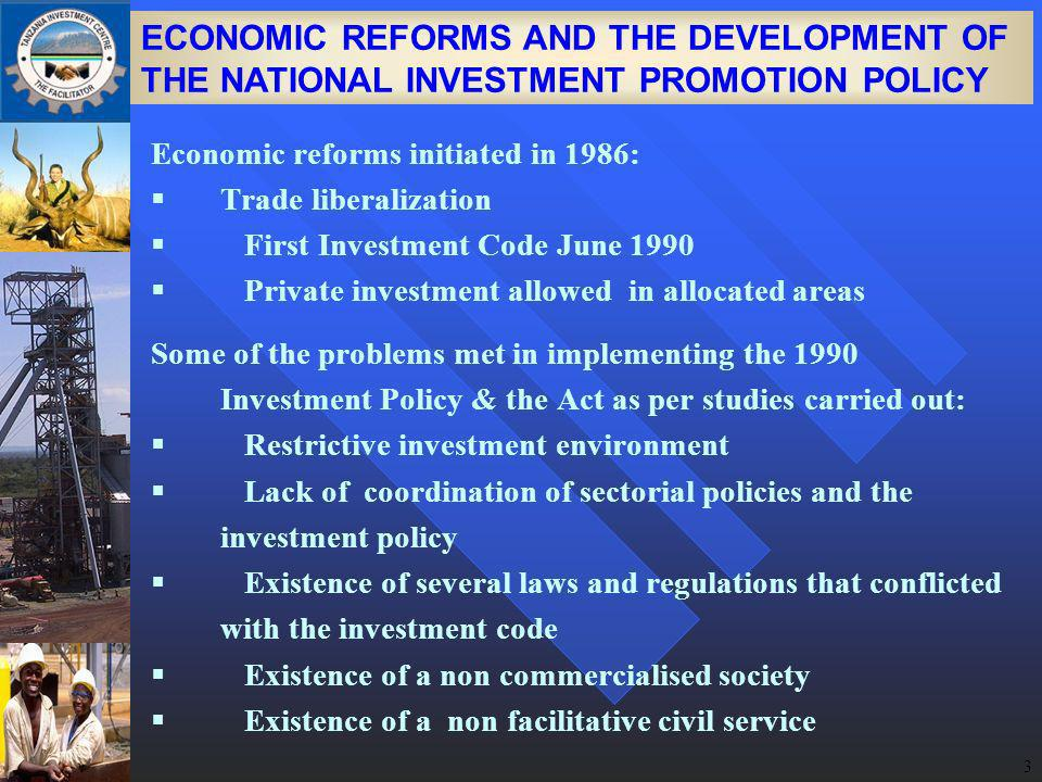 3 ECONOMIC REFORMS AND THE DEVELOPMENT OF THE NATIONAL INVESTMENT PROMOTION POLICY Economic reforms initiated in 1986: Trade liberalization First Investment Code June 1990 Private investment allowed in allocated areas Some of the problems met in implementing the 1990 Investment Policy & the Act as per studies carried out: Restrictive investment environment Lack of coordination of sectorial policies and the investment policy Existence of several laws and regulations that conflicted with the investment code Existence of a non commercialised society Existence of a non facilitative civil service