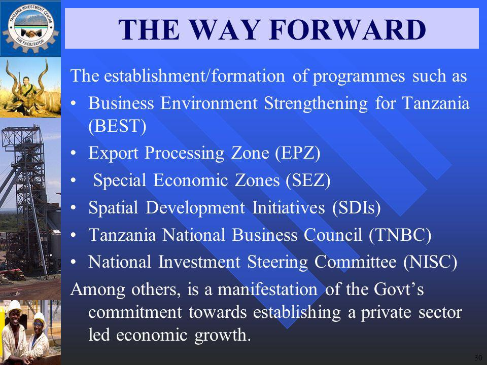30 THE WAY FORWARD The establishment/formation of programmes such as Business Environment Strengthening for Tanzania (BEST) Export Processing Zone (EPZ) Special Economic Zones (SEZ) Spatial Development Initiatives (SDIs) Tanzania National Business Council (TNBC) National Investment Steering Committee (NISC) Among others, is a manifestation of the Govts commitment towards establishing a private sector led economic growth.