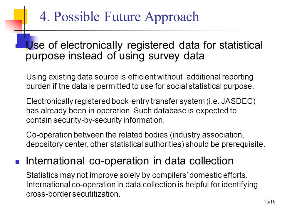 4. Possible Future Approach Use of electronically registered data for statistical purpose instead of using survey data International co-operation in d