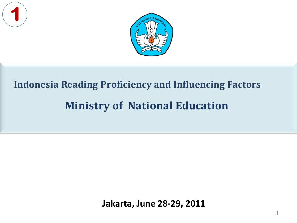 Ministry of National Education 1 Indonesia Reading Proficiency and Influencing Factors Jakarta, June 28-29, 2011 1