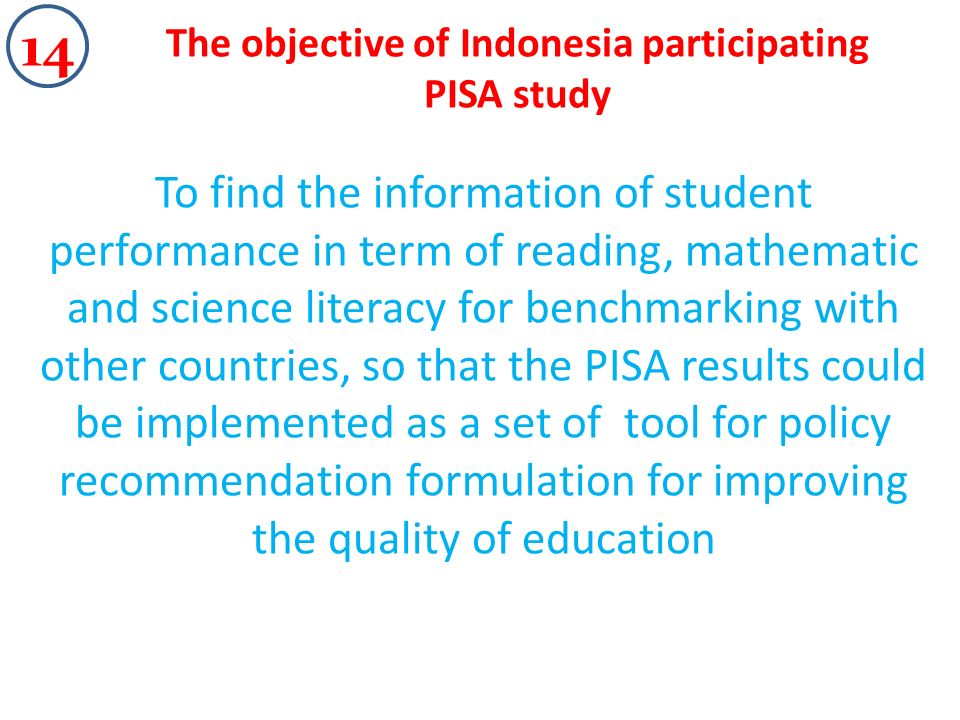 The objective of Indonesia participating PISA study To find the information of student performance in term of reading, mathematic and science literacy