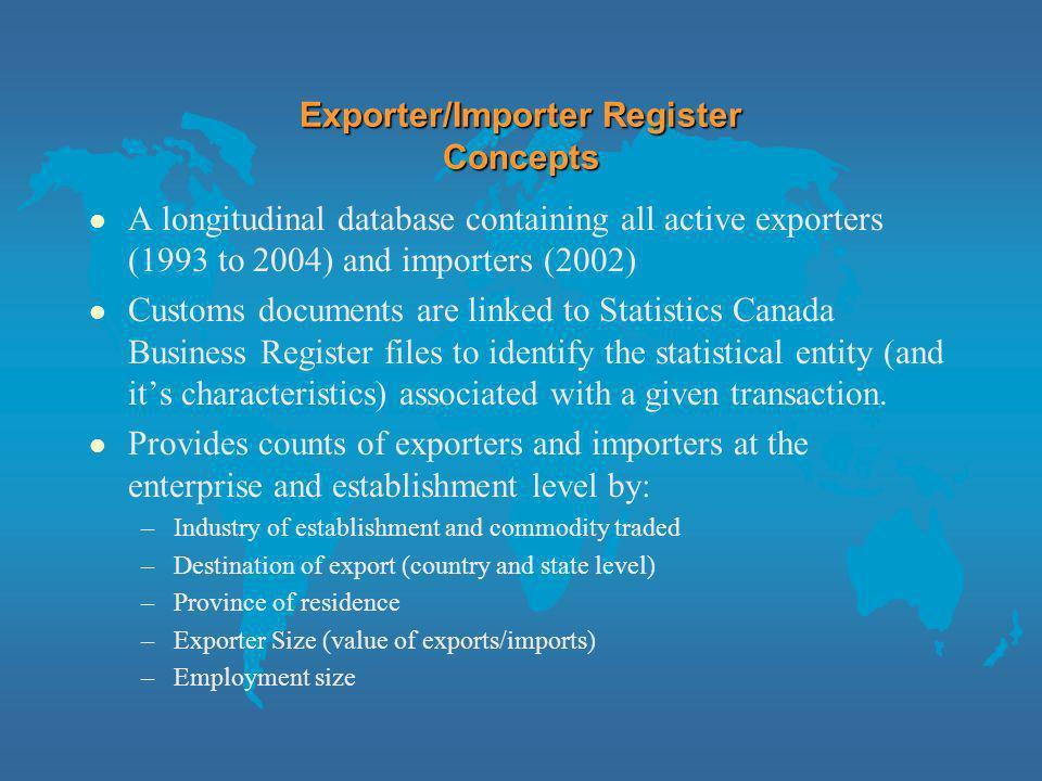 Exporter/Importer Register Concepts l A longitudinal database containing all active exporters (1993 to 2004) and importers (2002) l Customs documents are linked to Statistics Canada Business Register files to identify the statistical entity (and its characteristics) associated with a given transaction.