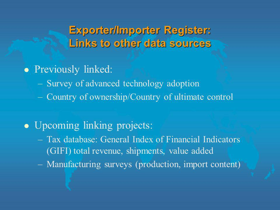Exporter/Importer Register: Links to other data sources l Previously linked: –Survey of advanced technology adoption –Country of ownership/Country of ultimate control l Upcoming linking projects: –Tax database: General Index of Financial Indicators (GIFI) total revenue, shipments, value added –Manufacturing surveys (production, import content)