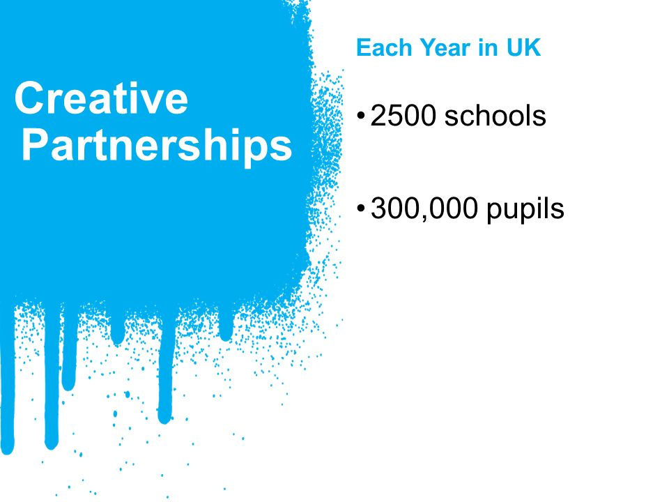 Creative Partnerships Each Year in UK 2500 schools 300,000 pupils
