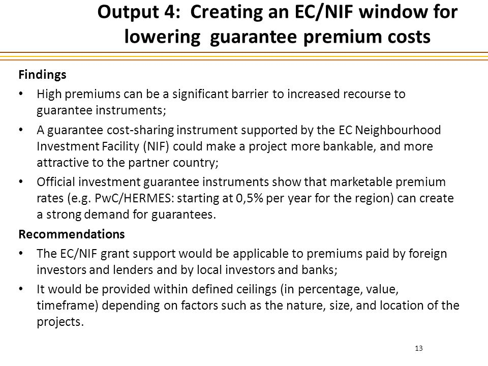 Output 4: Creating an EC/NIF window for lowering guarantee premium costs Findings High premiums can be a significant barrier to increased recourse to guarantee instruments; A guarantee cost-sharing instrument supported by the EC Neighbourhood Investment Facility (NIF) could make a project more bankable, and more attractive to the partner country; Official investment guarantee instruments show that marketable premium rates (e.g.