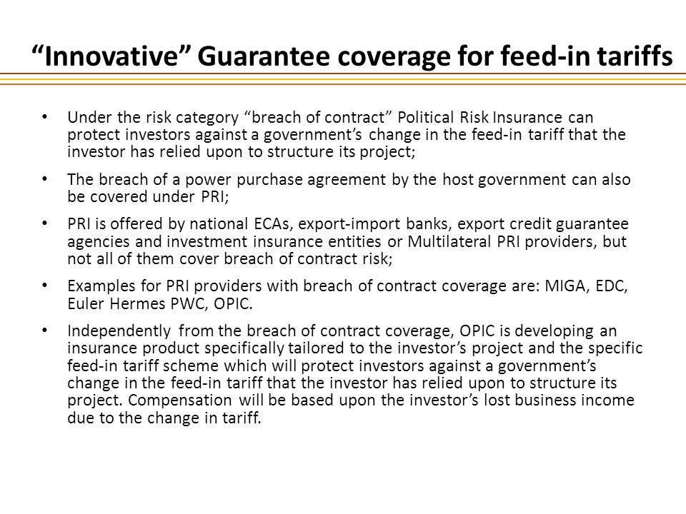 Innovative Guarantee coverage for feed-in tariffs Under the risk category breach of contract Political Risk Insurance can protect investors against a governments change in the feed-in tariff that the investor has relied upon to structure its project; The breach of a power purchase agreement by the host government can also be covered under PRI; PRI is offered by national ECAs, export-import banks, export credit guarantee agencies and investment insurance entities or Multilateral PRI providers, but not all of them cover breach of contract risk; Examples for PRI providers with breach of contract coverage are: MIGA, EDC, Euler Hermes PWC, OPIC.
