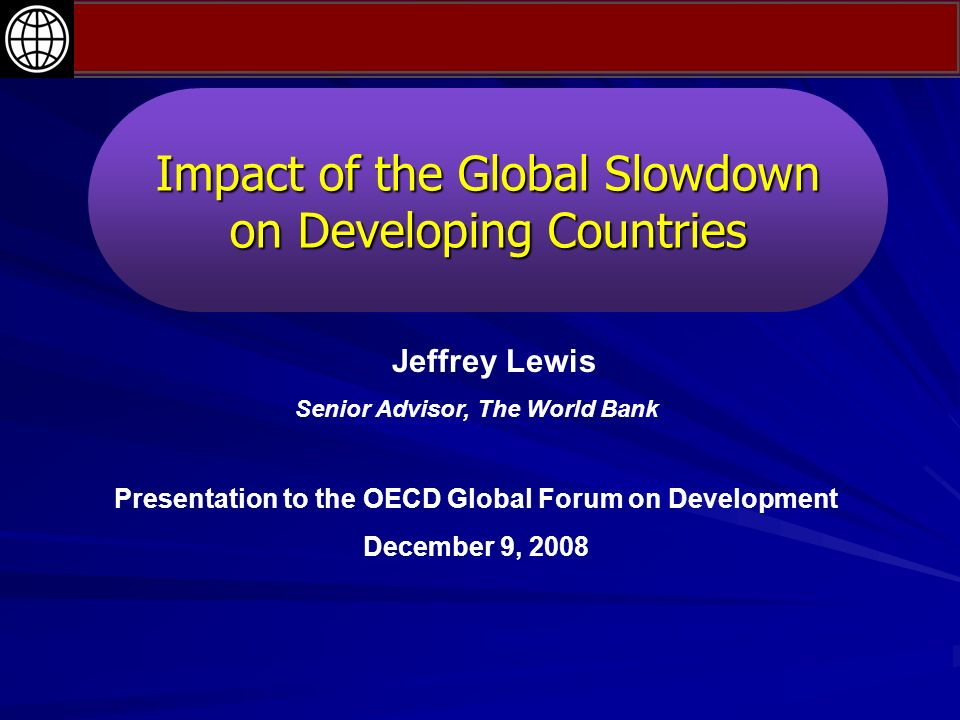 Impact of the Global Slowdown on Developing Countries Jeffrey Lewis Senior Advisor, The World Bank Presentation to the OECD Global Forum on Development December 9, 2008