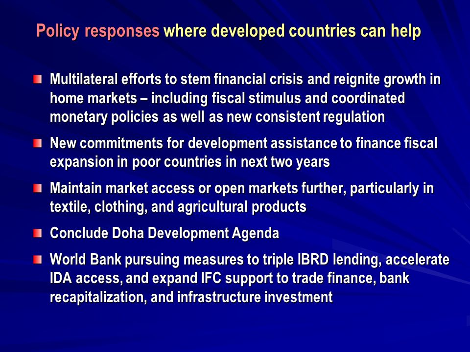 Multilateral efforts to stem financial crisis and reignite growth in home markets – including fiscal stimulus and coordinated monetary policies as well as new consistent regulation New commitments for development assistance to finance fiscal expansion in poor countries in next two years Maintain market access or open markets further, particularly in textile, clothing, and agricultural products Conclude Doha Development Agenda World Bank pursuing measures to triple IBRD lending, accelerate IDA access, and expand IFC support to trade finance, bank recapitalization, and infrastructure investment Policy responses where developed countries can help