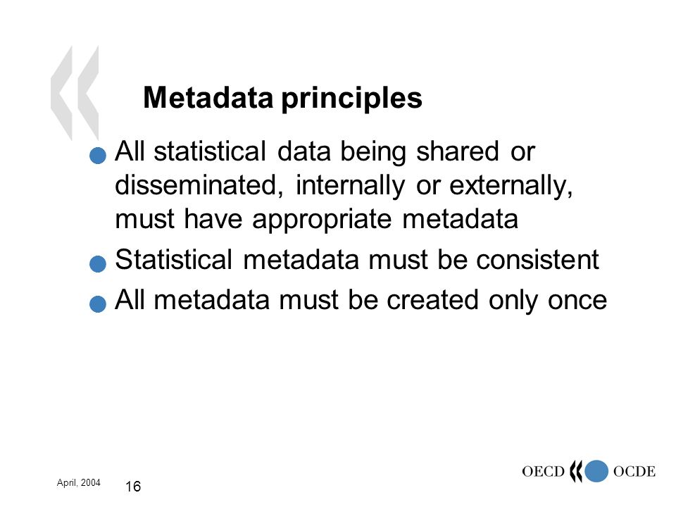 April, 2004 16 Metadata principles All statistical data being shared or disseminated, internally or externally, must have appropriate metadata Statistical metadata must be consistent All metadata must be created only once