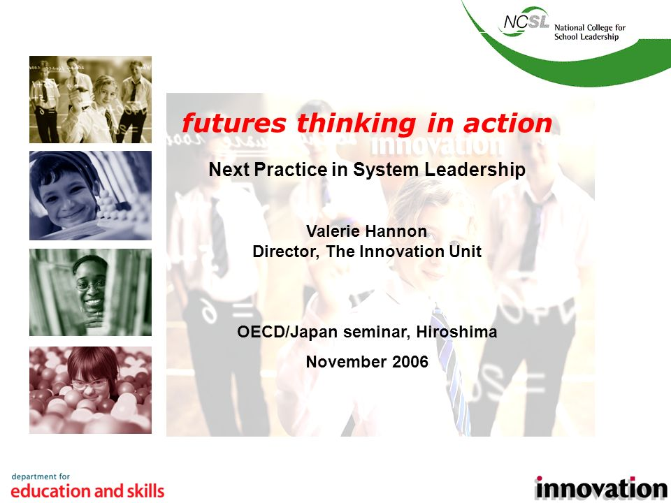 1 futures thinking in action Next Practice in System Leadership Valerie Hannon Director, The Innovation Unit OECD/Japan seminar, Hiroshima November 2006