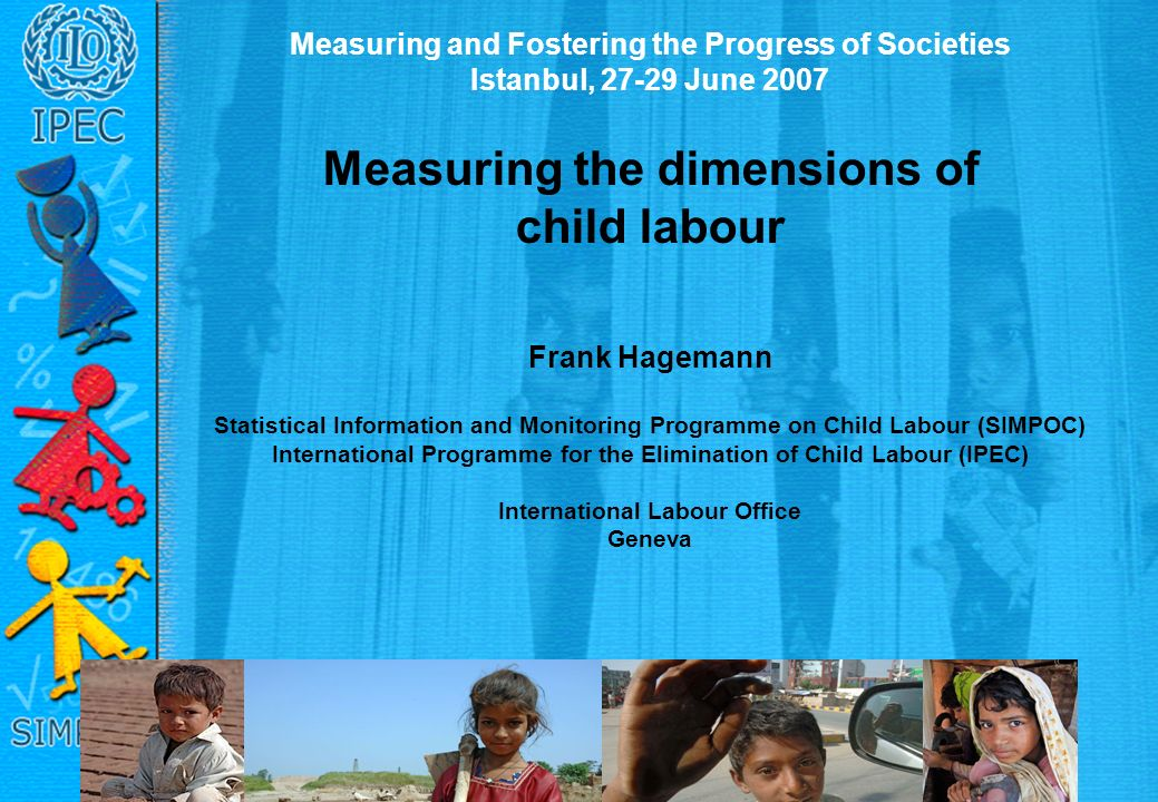 Measuring and Fostering the Progress of Societies Istanbul, 27-29 June 2007 Measuring the dimensions of child labour Frank Hagemann Statistical Information and Monitoring Programme on Child Labour (SIMPOC) International Programme for the Elimination of Child Labour (IPEC) International Labour Office Geneva