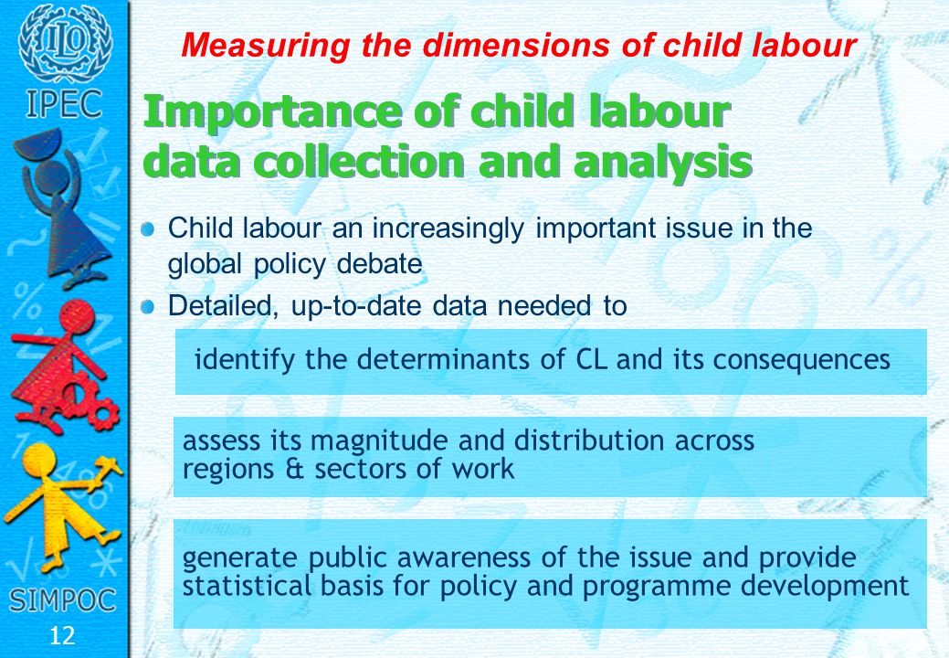 12 Measuring the dimensions of child labour Child labour an increasingly important issue in the global policy debate Detailed, up-to-date data needed to Importance of child labour data collection and analysis assess its magnitude and distribution across regions & sectors of work identify the determinants of CL and its consequences generate public awareness of the issue and provide statistical basis for policy and programme development