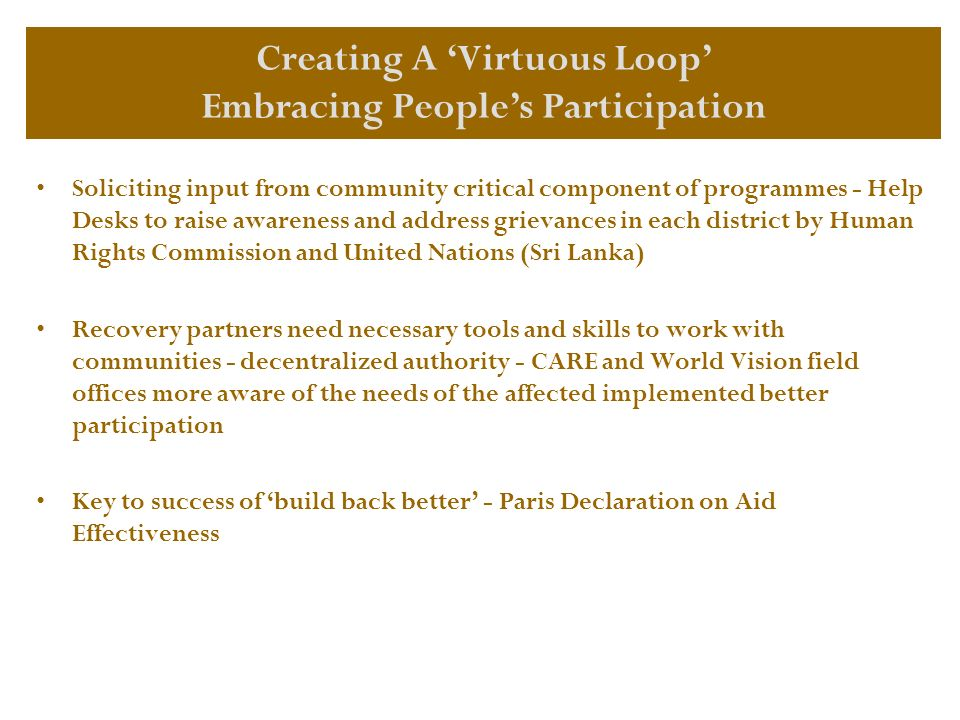 Soliciting input from community critical component of programmes - Help Desks to raise awareness and address grievances in each district by Human Rights Commission and United Nations (Sri Lanka) Recovery partners need necessary tools and skills to work with communities - decentralized authority - CARE and World Vision field offices more aware of the needs of the affected implemented better participation Key to success of build back better - Paris Declaration on Aid Effectiveness Creating A Virtuous Loop Embracing Peoples Participation