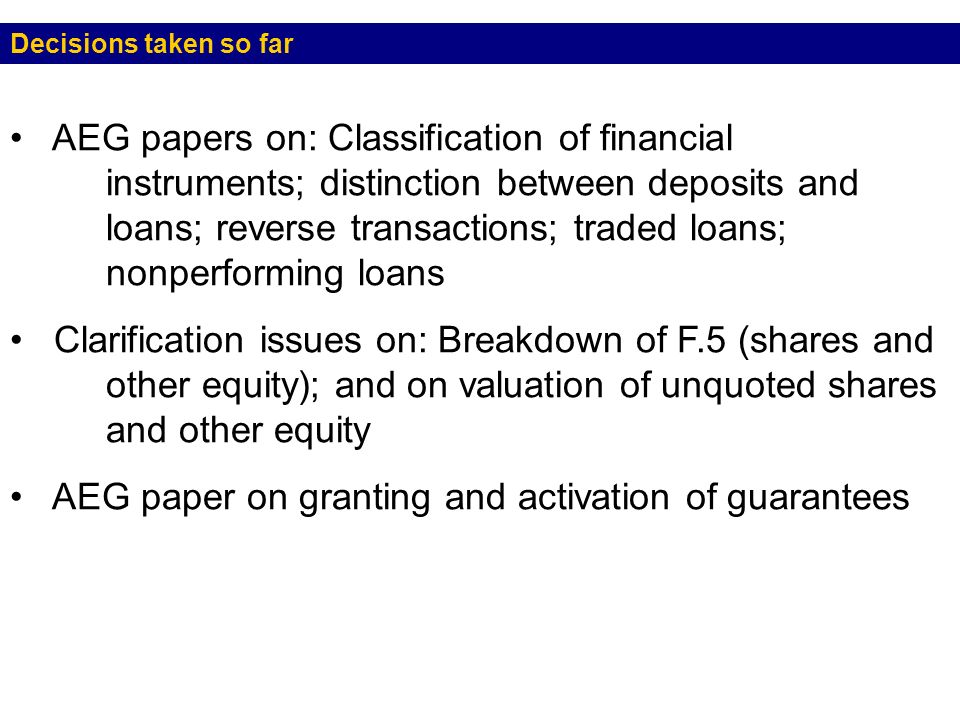 Decisions taken so far AEG papers on: Classification of financial instruments; distinction between deposits and loans; reverse transactions; traded loans; nonperforming loans Clarification issues on: Breakdown of F.5 (shares and other equity); and on valuation of unquoted shares and other equity AEG paper on granting and activation of guarantees e Developing policy and analytical needs in the monetary and financial stability areas Room to make the terminology easier to use and more descriptive of the various financial assets and liabilities