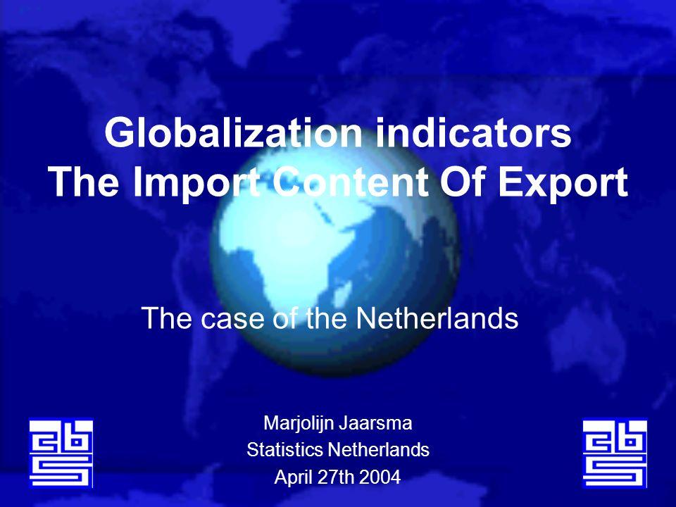 Globalization indicators The Import Content Of Export The case of the Netherlands Marjolijn Jaarsma Statistics Netherlands April 27th 2004
