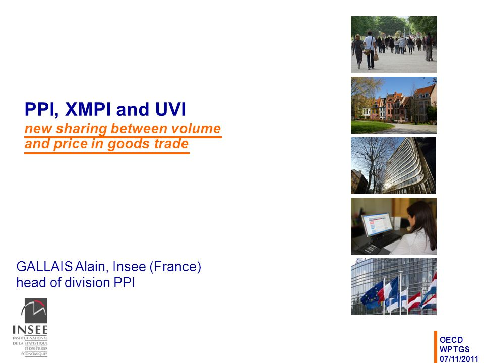 GALLAIS Alain, Insee (France) head of division PPI OECD WPTGS 07/11/2011 PPI, XMPI and UVI new sharing between volume and price in goods trade