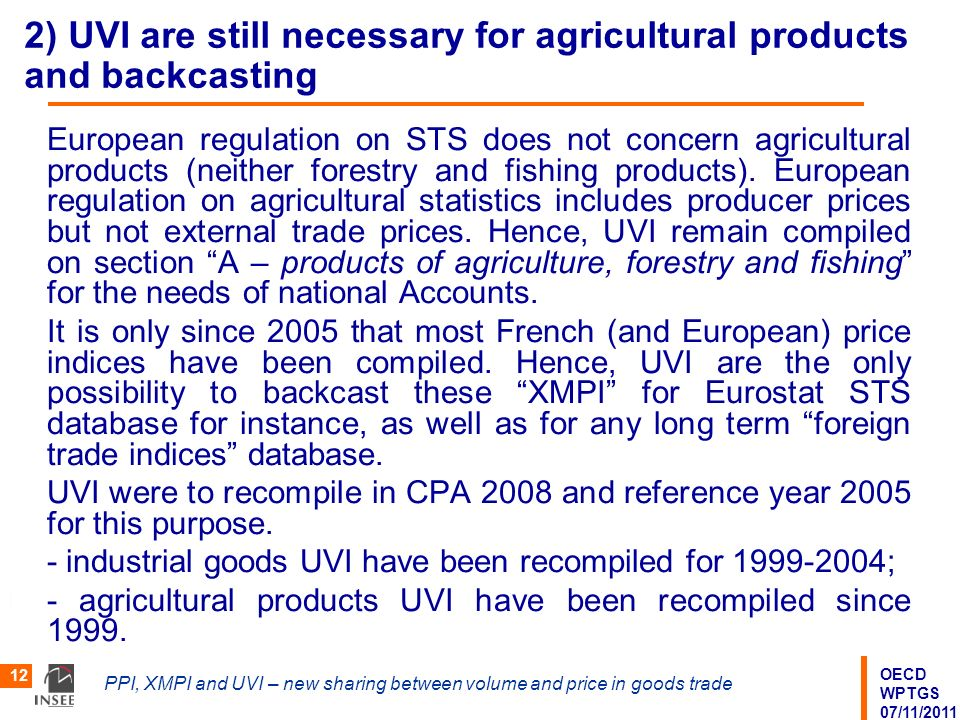 OECD WPTGS 07/11/2011 PPI, XMPI and UVI – new sharing between volume and price in goods trade 12 2) UVI are still necessary for agricultural products and backcasting European regulation on STS does not concern agricultural products (neither forestry and fishing products).