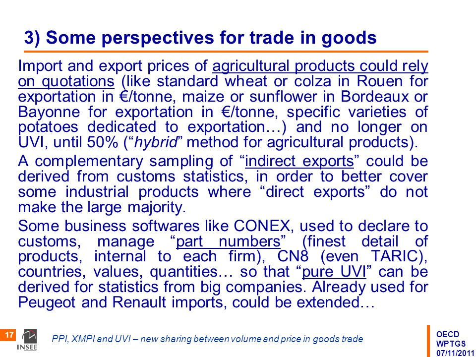OECD WPTGS 07/11/2011 PPI, XMPI and UVI – new sharing between volume and price in goods trade 17 3) Some perspectives for trade in goods Import and export prices of agricultural products could rely on quotations (like standard wheat or colza in Rouen for exportation in /tonne, maize or sunflower in Bordeaux or Bayonne for exportation in /tonne, specific varieties of potatoes dedicated to exportation…) and no longer on UVI, until 50% (hybrid method for agricultural products).