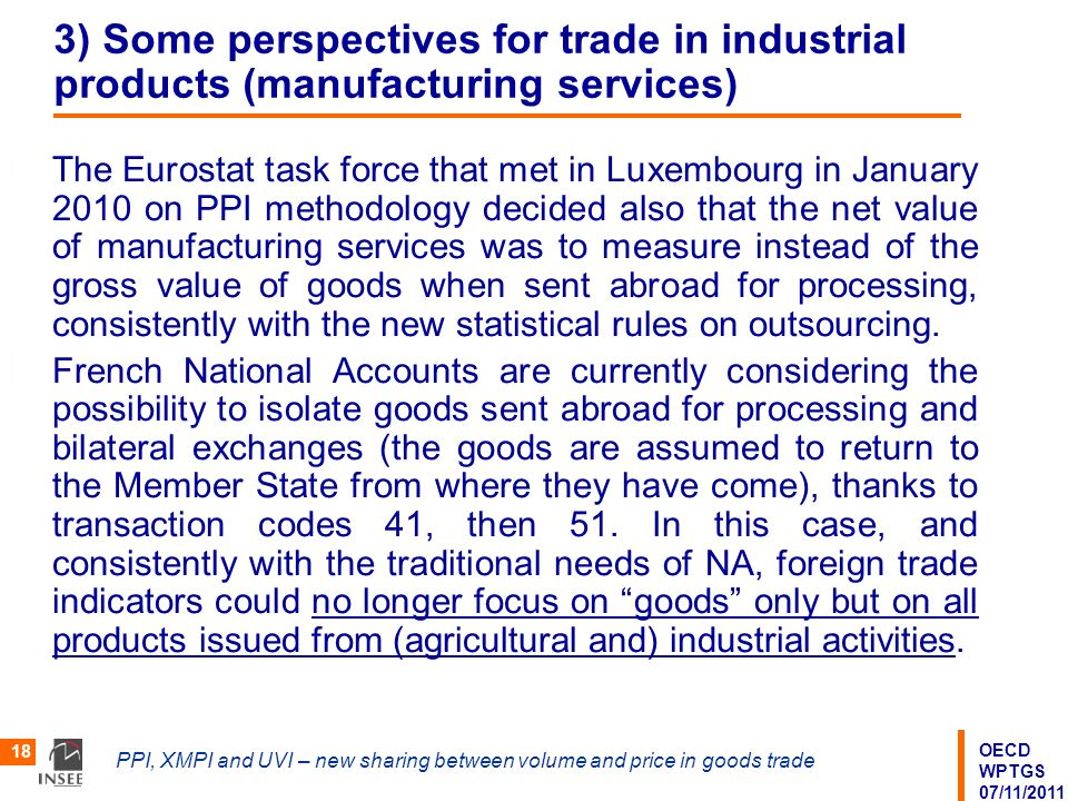 OECD WPTGS 07/11/2011 PPI, XMPI and UVI – new sharing between volume and price in goods trade 18 3) Some perspectives for trade in industrial products (manufacturing services) The Eurostat task force that met in Luxembourg in January 2010 on PPI methodology decided also that the net value of manufacturing services was to measure instead of the gross value of goods when sent abroad for processing, consistently with the new statistical rules on outsourcing.