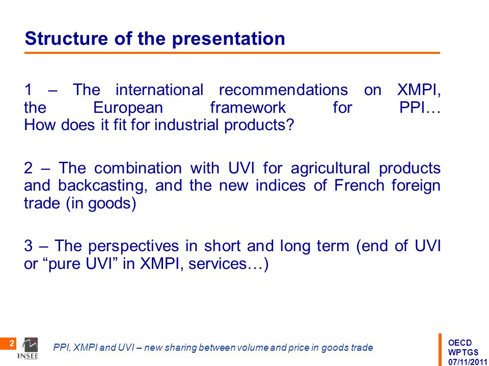 OECD WPTGS 07/11/2011 PPI, XMPI and UVI – new sharing between volume and price in goods trade 2 Structure of the presentation 1 – The international recommendations on XMPI, the European framework for PPI… How does it fit for industrial products.
