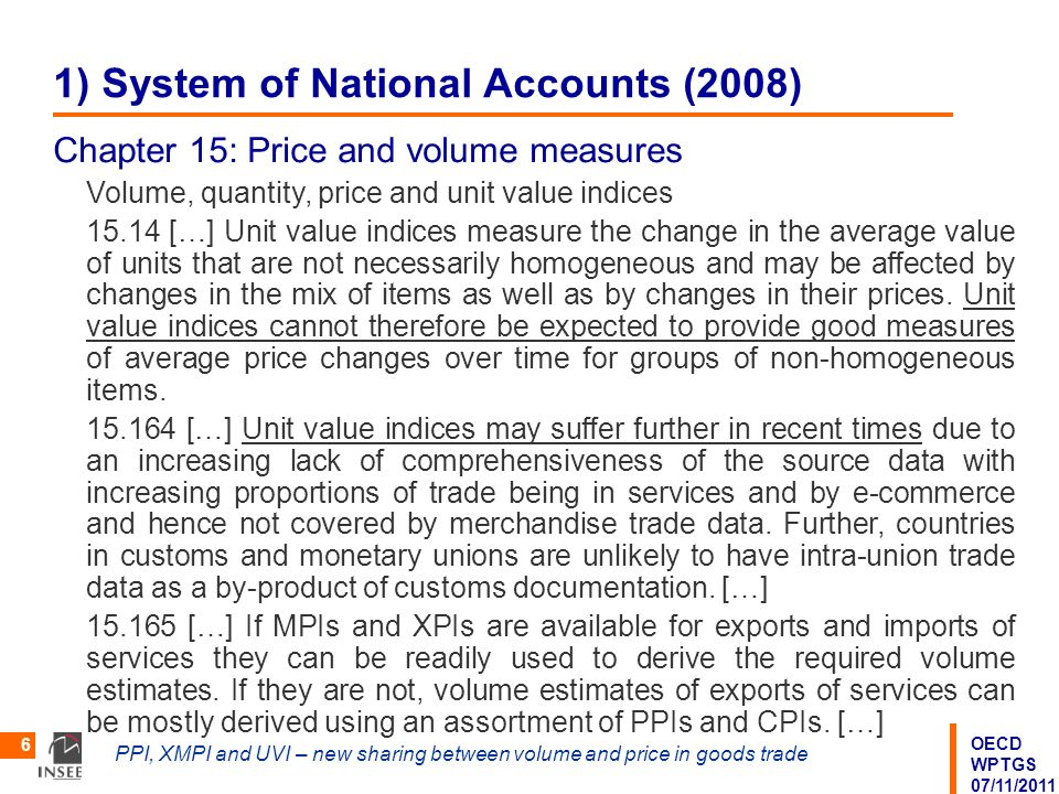 OECD WPTGS 07/11/2011 PPI, XMPI and UVI – new sharing between volume and price in goods trade 6 1) System of National Accounts (2008) Chapter 15: Price and volume measures Volume, quantity, price and unit value indices 15.14 […] Unit value indices measure the change in the average value of units that are not necessarily homogeneous and may be affected by changes in the mix of items as well as by changes in their prices.