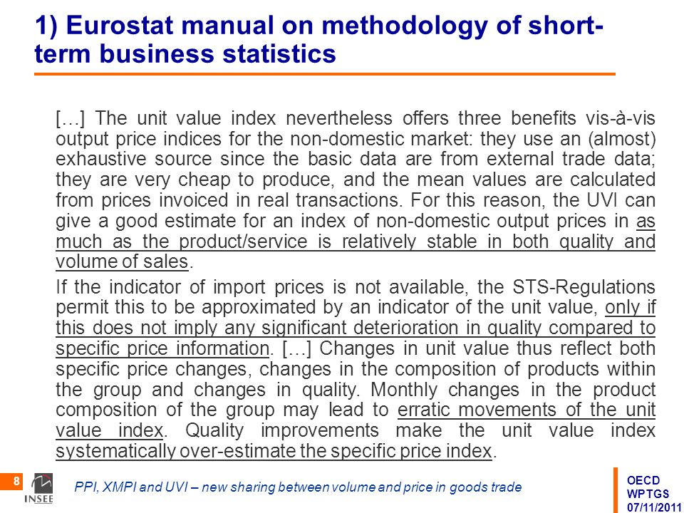 OECD WPTGS 07/11/2011 PPI, XMPI and UVI – new sharing between volume and price in goods trade 8 1) Eurostat manual on methodology of short- term business statistics […] The unit value index nevertheless offers three benefits vis-à-vis output price indices for the non-domestic market: they use an (almost) exhaustive source since the basic data are from external trade data; they are very cheap to produce, and the mean values are calculated from prices invoiced in real transactions.