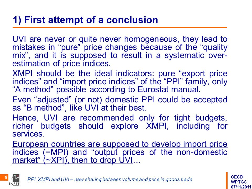 OECD WPTGS 07/11/2011 PPI, XMPI and UVI – new sharing between volume and price in goods trade 9 1) First attempt of a conclusion UVI are never or quite never homogeneous, they lead to mistakes in pure price changes because of the quality mix, and it is supposed to result in a systematic over- estimation of price indices.
