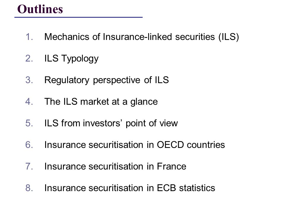 1.Mechanics of Insurance-linked securities (ILS) 2.ILS Typology 3.Regulatory perspective of ILS 4.The ILS market at a glance 5.ILS from investors point of view 6.Insurance securitisation in OECD countries 7.Insurance securitisation in France 8.Insurance securitisation in ECB statistics Outlines