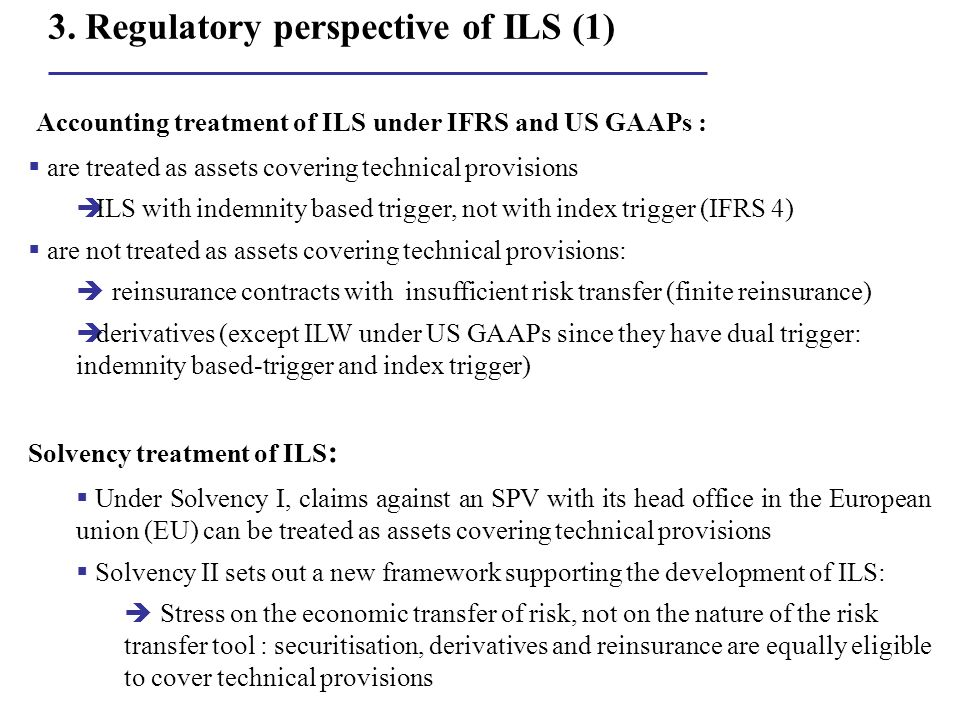 3. Regulatory perspective of ILS (1) Accounting treatment of ILS under IFRS and US GAAPs : are treated as assets covering technical provisions ILS wit