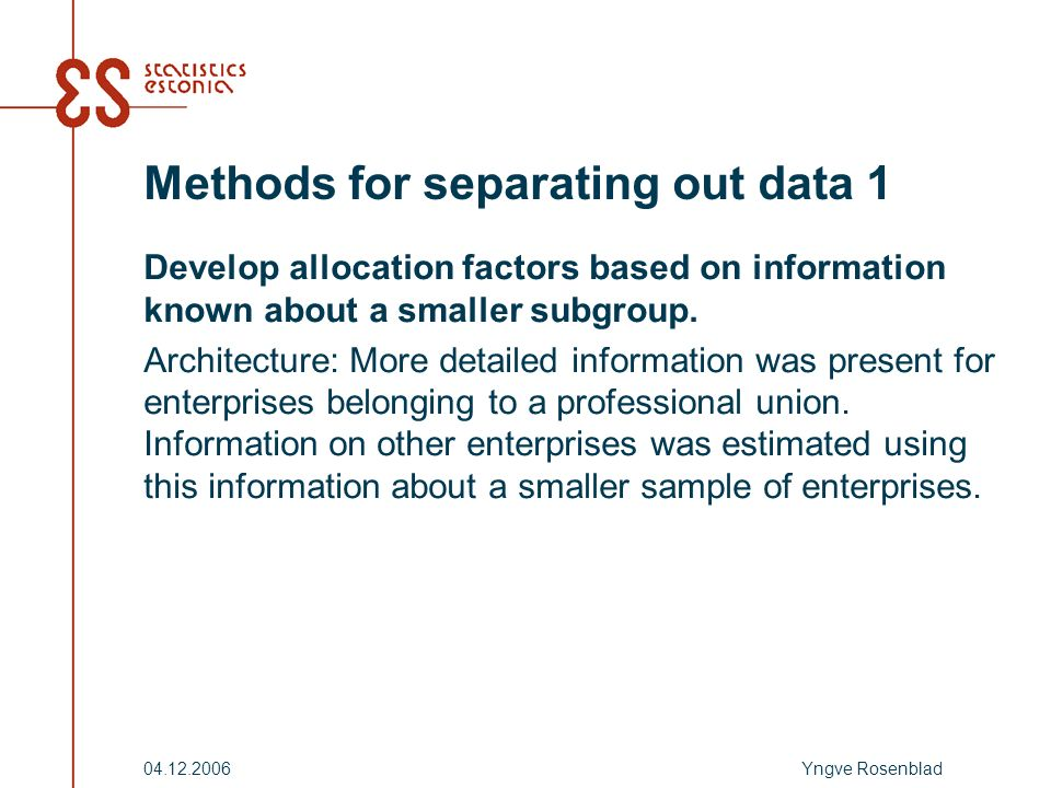 Yngve Rosenblad04.12.2006 Methods for separating out data 1 Develop allocation factors based on information known about a smaller subgroup.