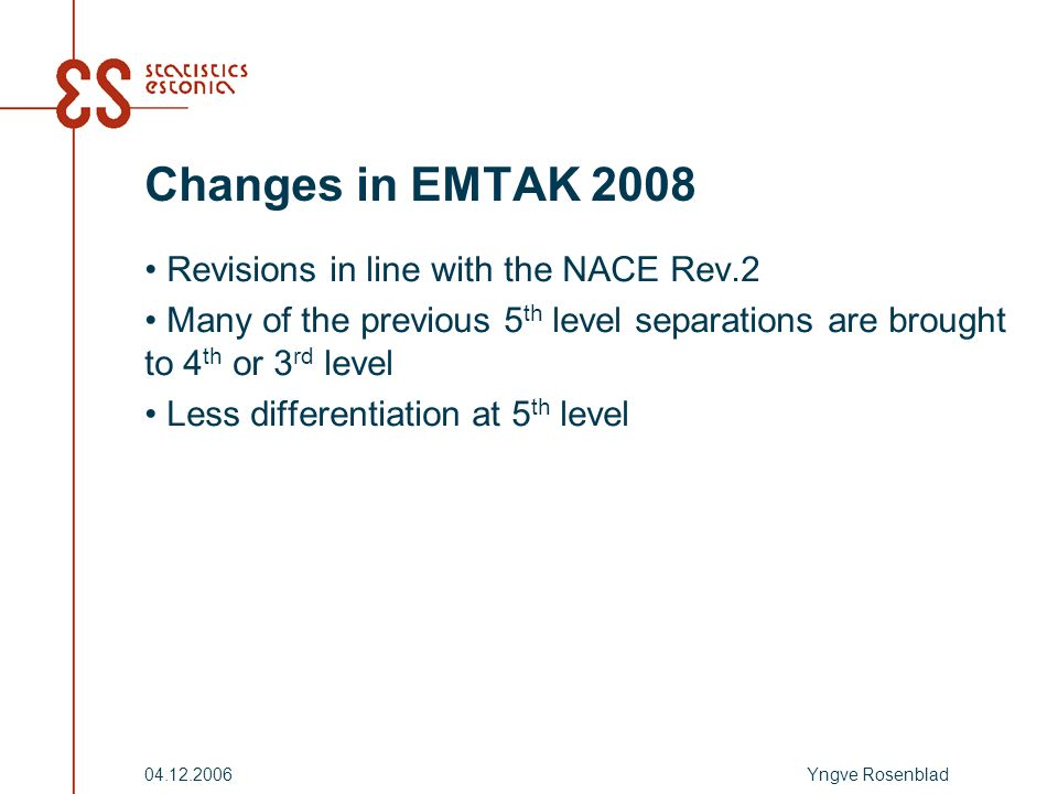 Yngve Rosenblad04.12.2006 Changes in EMTAK 2008 Revisions in line with the NACE Rev.2 Many of the previous 5 th level separations are brought to 4 th or 3 rd level Less differentiation at 5 th level