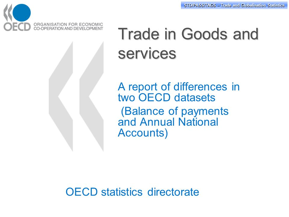 STD/PASS/TAGS – Trade and Globalisation Statistics Trade in Goods and services A report of differences in two OECD datasets (Balance of payments and Annual National Accounts) OECD statistics directorate
