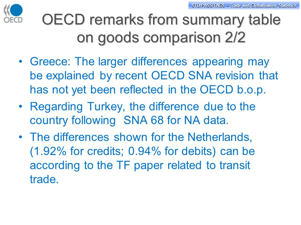 STD/PASS/TAGS – Trade and Globalisation Statistics OECD remarks from summary table on goods comparison 2/2 Greece: The larger differences appearing may be explained by recent OECD SNA revision that has not yet been reflected in the OECD b.o.p.