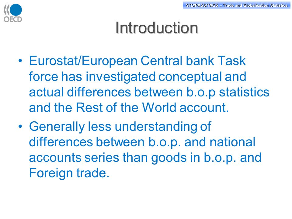 STD/PASS/TAGS – Trade and Globalisation Statistics Introduction Eurostat/European Central bank Task force has investigated conceptual and actual differences between b.o.p statistics and the Rest of the World account.