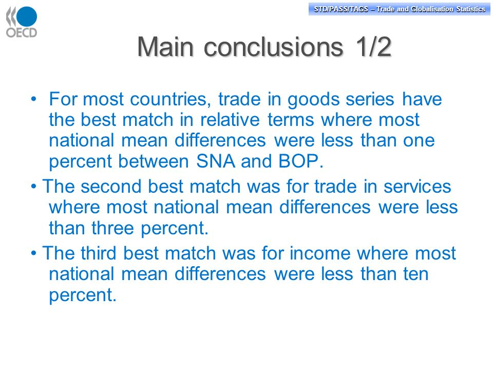 STD/PASS/TAGS – Trade and Globalisation Statistics Main conclusions 1/2 For most countries, trade in goods series have the best match in relative terms where most national mean differences were less than one percent between SNA and BOP.