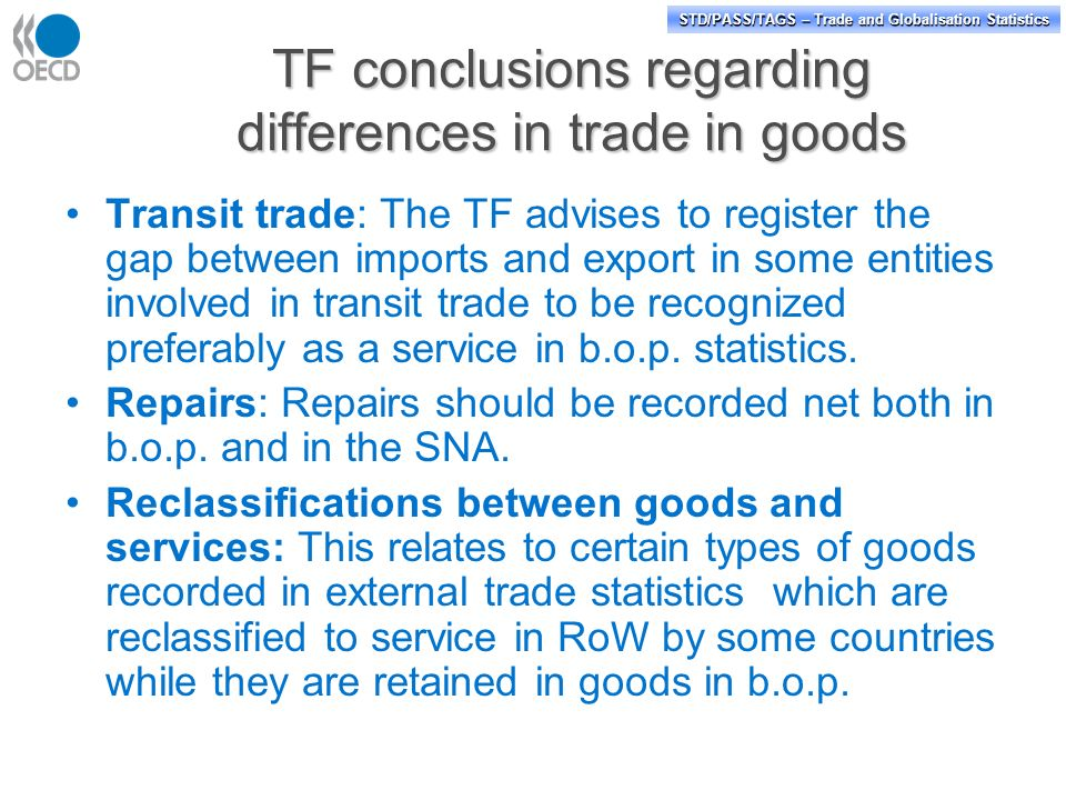 STD/PASS/TAGS – Trade and Globalisation Statistics TF conclusions regarding differences in trade in goods Transit trade: The TF advises to register the gap between imports and export in some entities involved in transit trade to be recognized preferably as a service in b.o.p.
