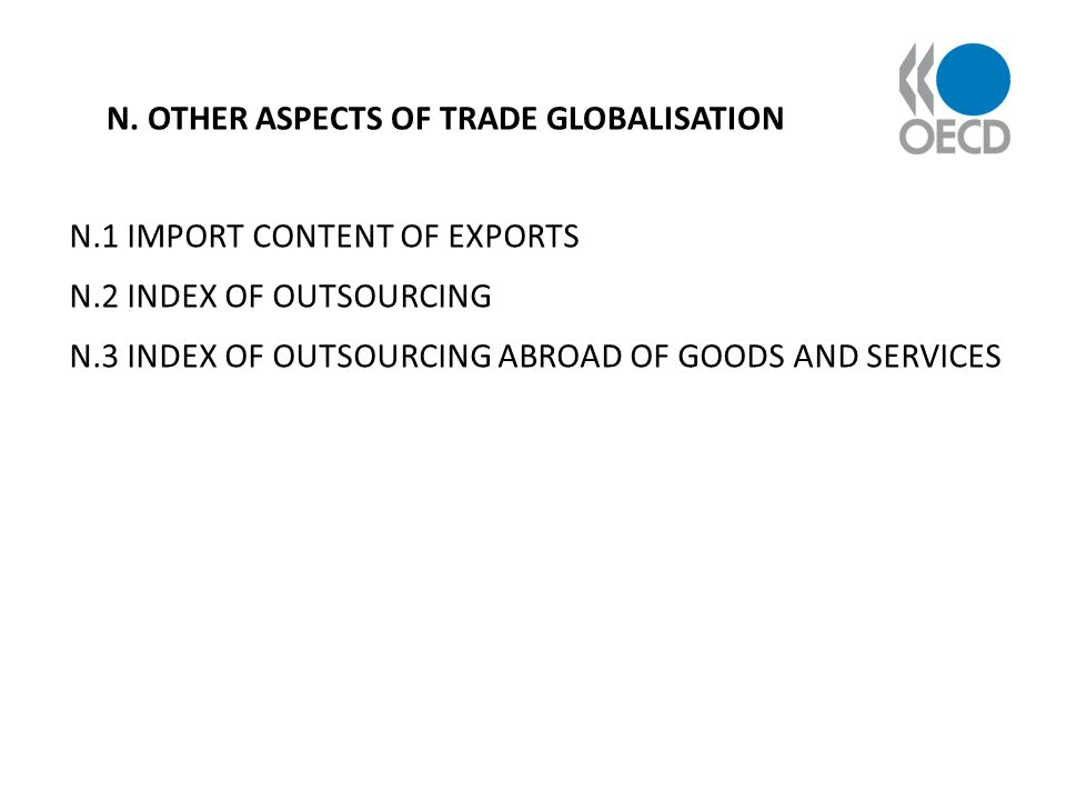 N. OTHER ASPECTS OF TRADE GLOBALISATION N.1 IMPORT CONTENT OF EXPORTS N.2 INDEX OF OUTSOURCING N.3 INDEX OF OUTSOURCING ABROAD OF GOODS AND SERVICES